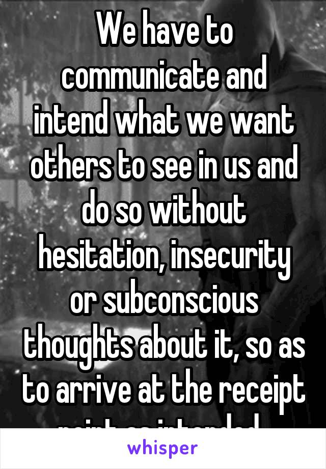 We have to communicate and intend what we want others to see in us and do so without hesitation, insecurity or subconscious thoughts about it, so as to arrive at the receipt point as intended.