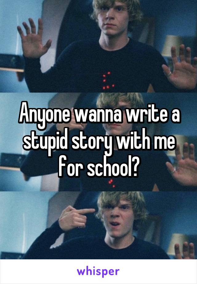 Anyone wanna write a stupid story with me for school?