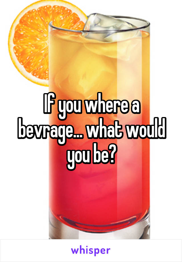 If you where a bevrage... what would you be?