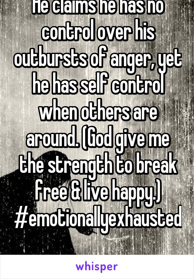 He claims he has no control over his outbursts of anger, yet he has self control when others are around. (God give me the strength to break free & live happy.) #emotionallyexhausted  #whyisthissohard?