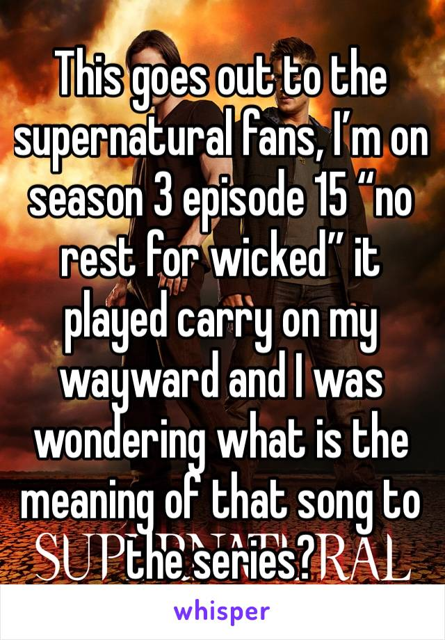 """This goes out to the supernatural fans, I'm on season 3 episode 15 """"no rest for wicked"""" it played carry on my wayward and I was wondering what is the meaning of that song to the series?"""