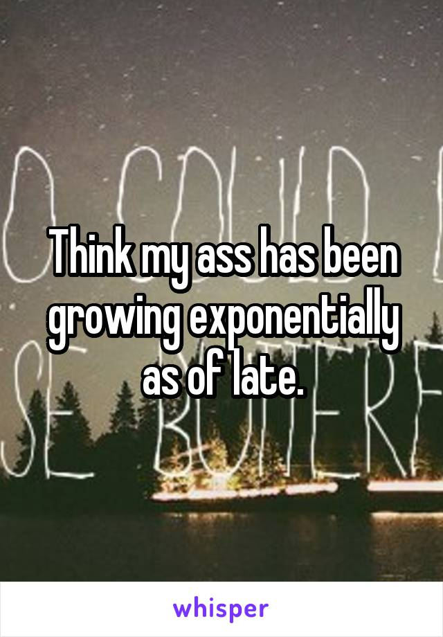 Think my ass has been growing exponentially as of late.