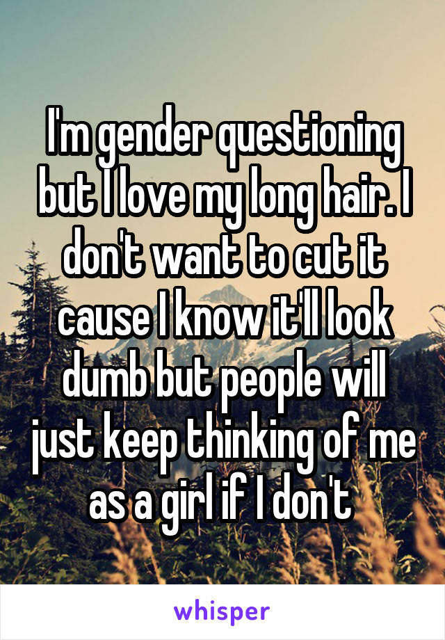 I'm gender questioning but I love my long hair. I don't want to cut it cause I know it'll look dumb but people will just keep thinking of me as a girl if I don't