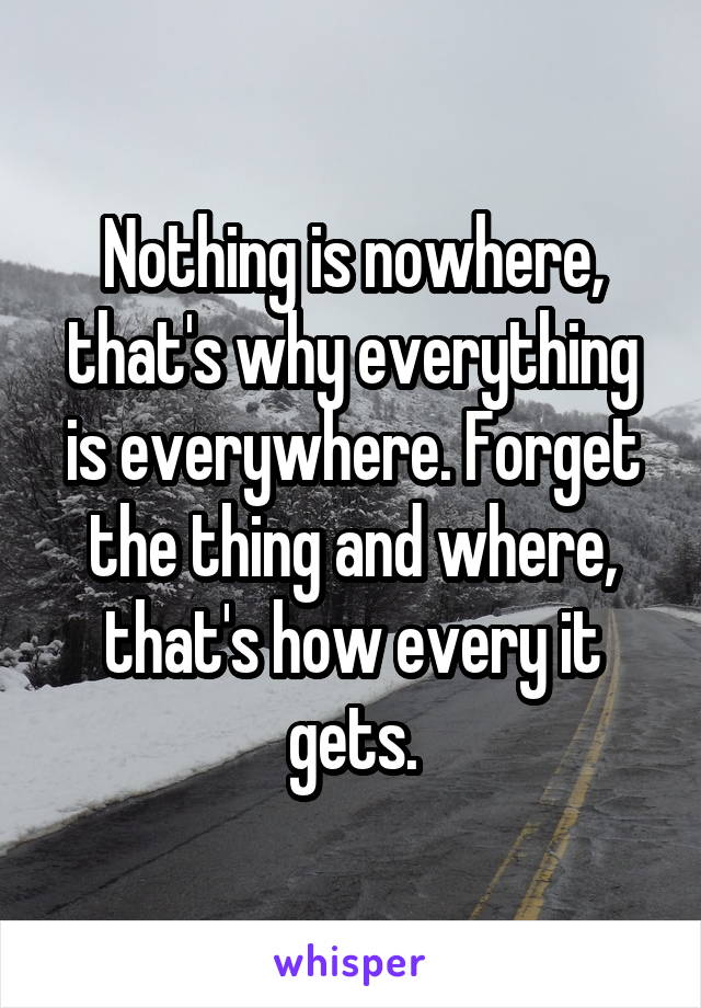 Nothing is nowhere, that's why everything is everywhere. Forget the thing and where, that's how every it gets.