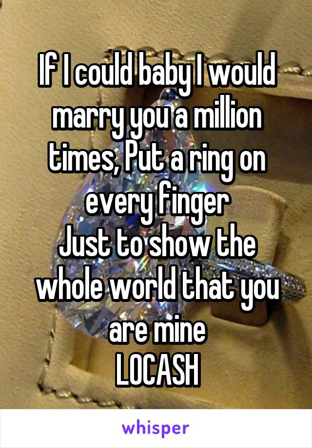 If I could baby I would marry you a million times, Put a ring on every finger Just to show the whole world that you are mine LOCASH