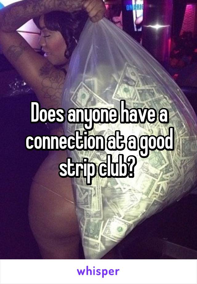 Does anyone have a connection at a good strip club?