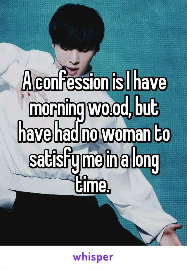 A confession is I have morning wo.od, but have had no woman to satisfy me in a long time.