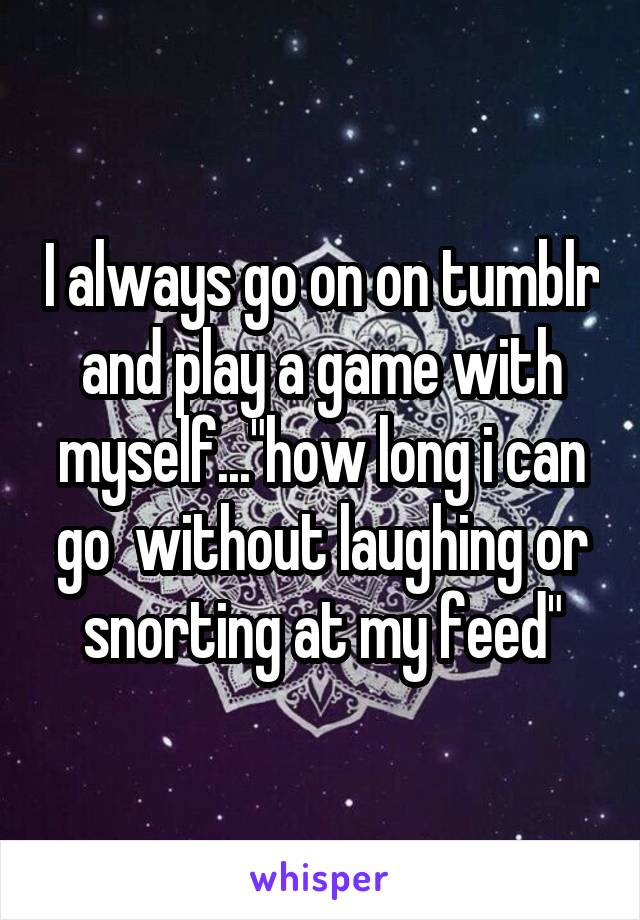 """I always go on on tumblr and play a game with myself...""""how long i can go  without laughing or snorting at my feed"""""""