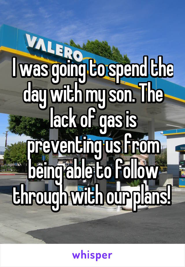 I was going to spend the day with my son. The lack of gas is preventing us from being able to follow through with our plans!