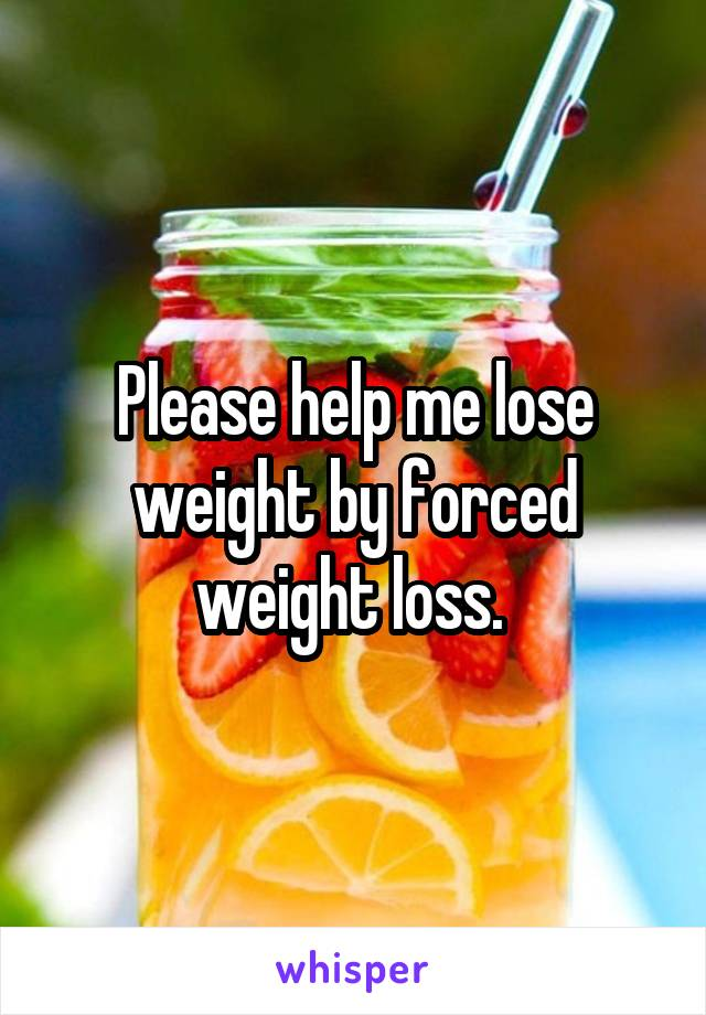 Please help me lose weight by forced weight loss.