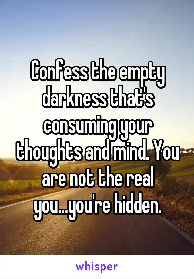 Confess the empty darkness that's consuming your thoughts and mind. You are not the real you...you're hidden.