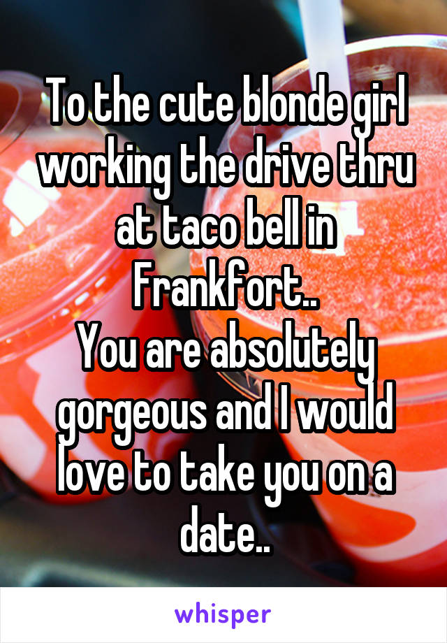 To the cute blonde girl working the drive thru at taco bell in Frankfort.. You are absolutely gorgeous and I would love to take you on a date..