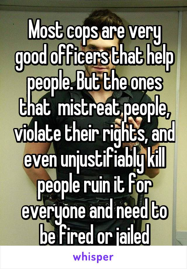 Most cops are very good officers that help people. But the ones that  mistreat people, violate their rights, and even unjustifiably kill people ruin it for everyone and need to be fired or jailed
