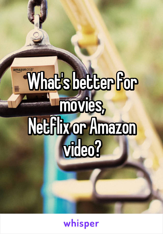 What's better for movies, Netflix or Amazon video?