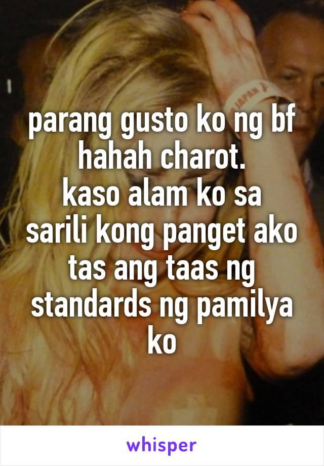 parang gusto ko ng bf hahah charot. kaso alam ko sa sarili kong panget ako tas ang taas ng standards ng pamilya ko