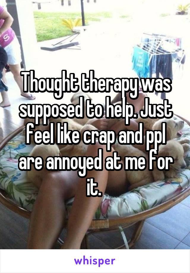 Thought therapy was supposed to help. Just feel like crap and ppl are annoyed at me for it.