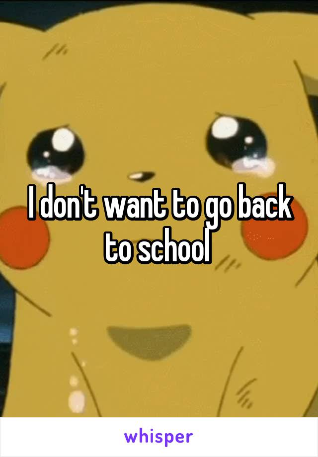 I don't want to go back to school