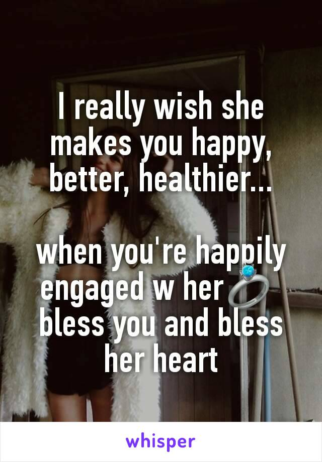 I really wish she makes you happy, better, healthier...  when you're happily engaged w her💍  bless you and bless her heart