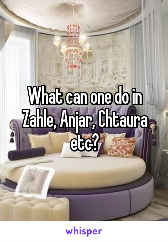 What can one do in Zahle, Anjar, Chtaura etc?