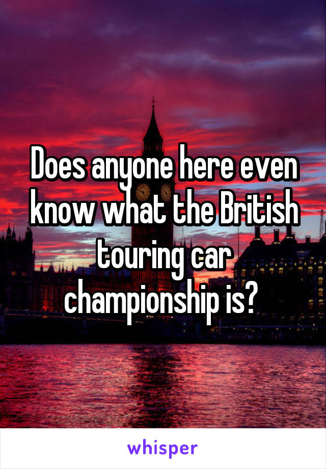Does anyone here even know what the British touring car championship is?