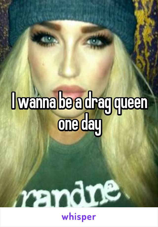 I wanna be a drag queen one day