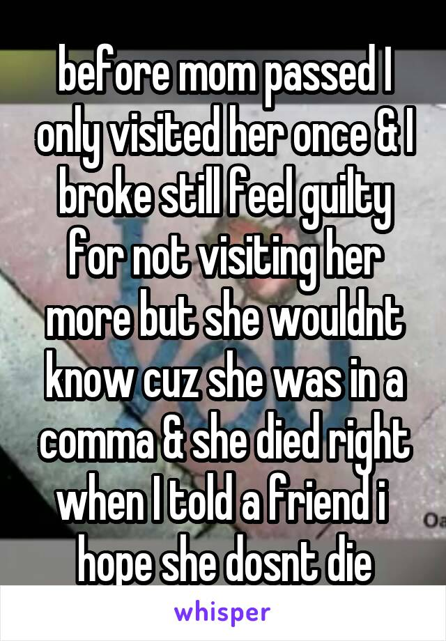 before mom passed I only visited her once & I broke still feel guilty for not visiting her more but she wouldnt know cuz she was in a comma & she died right when I told a friend i  hope she dosnt die