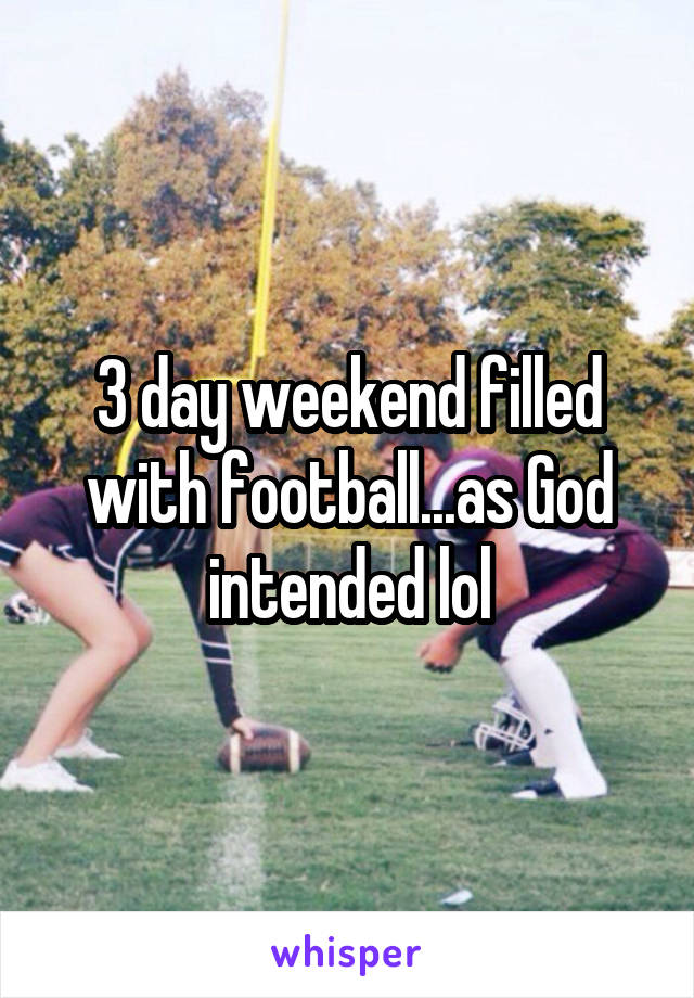 3 day weekend filled with football...as God intended lol