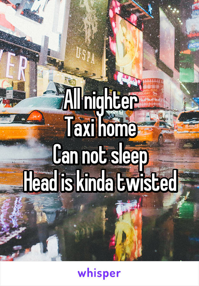 All nighter Taxi home Can not sleep Head is kinda twisted