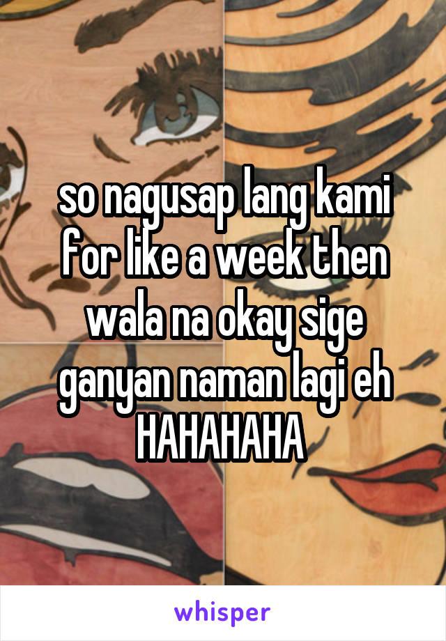 so nagusap lang kami for like a week then wala na okay sige ganyan naman lagi eh HAHAHAHA