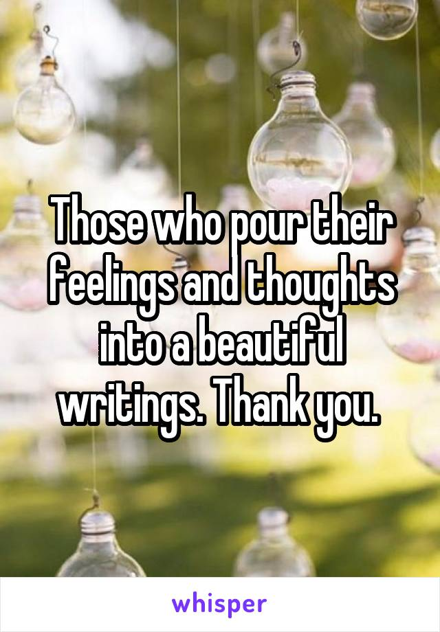 Those who pour their feelings and thoughts into a beautiful writings. Thank you.
