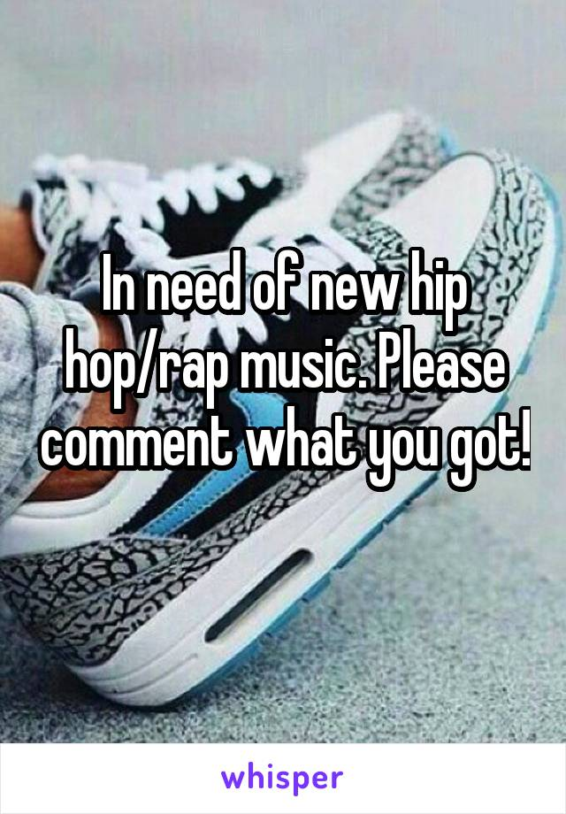 In need of new hip hop/rap music. Please comment what you got!