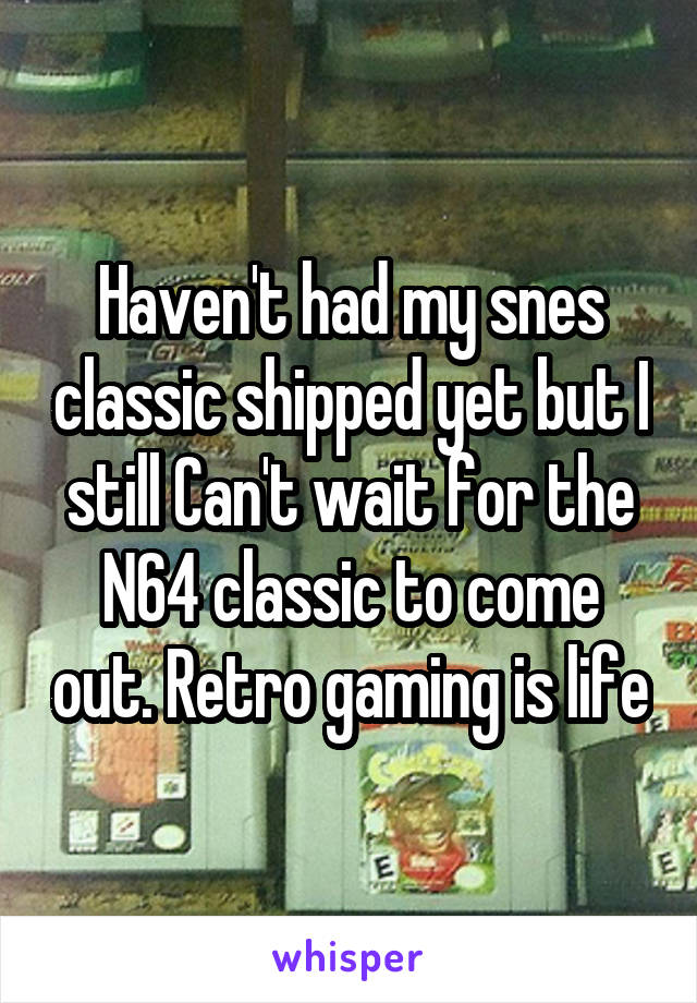 Haven't had my snes classic shipped yet but I still Can't wait for the N64 classic to come out. Retro gaming is life
