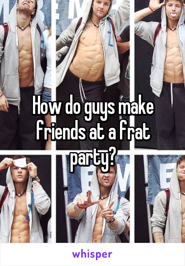 How do guys make friends at a frat party?