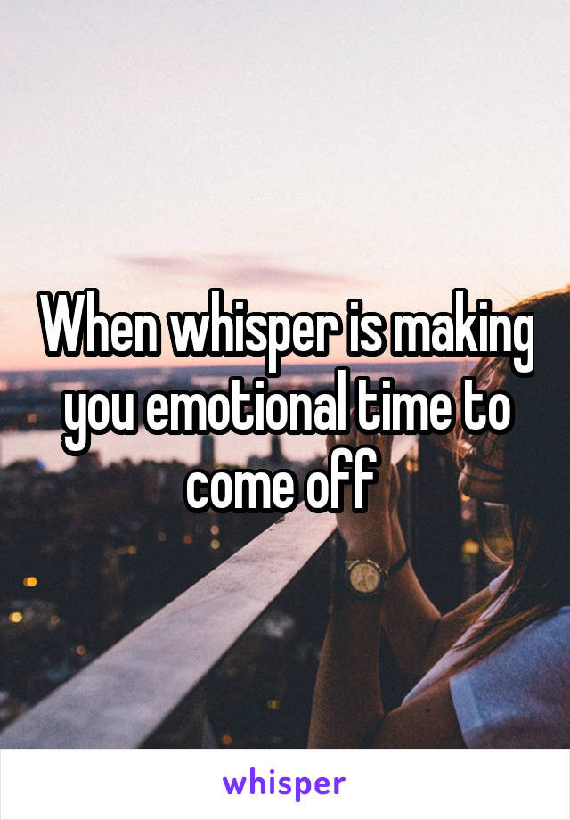 When whisper is making you emotional time to come off