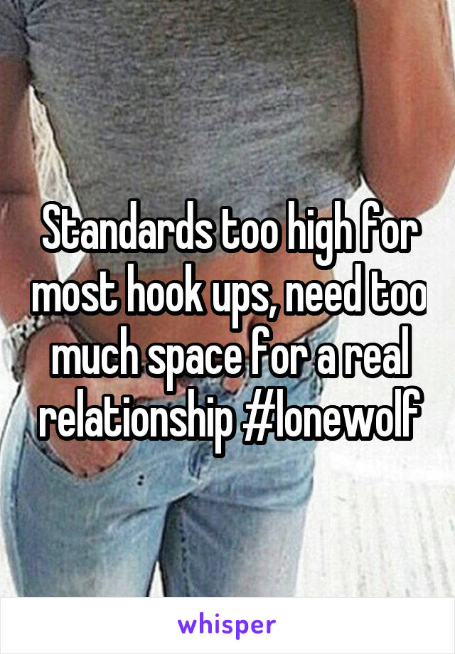Standards too high for most hook ups, need too much space for a real relationship #lonewolf