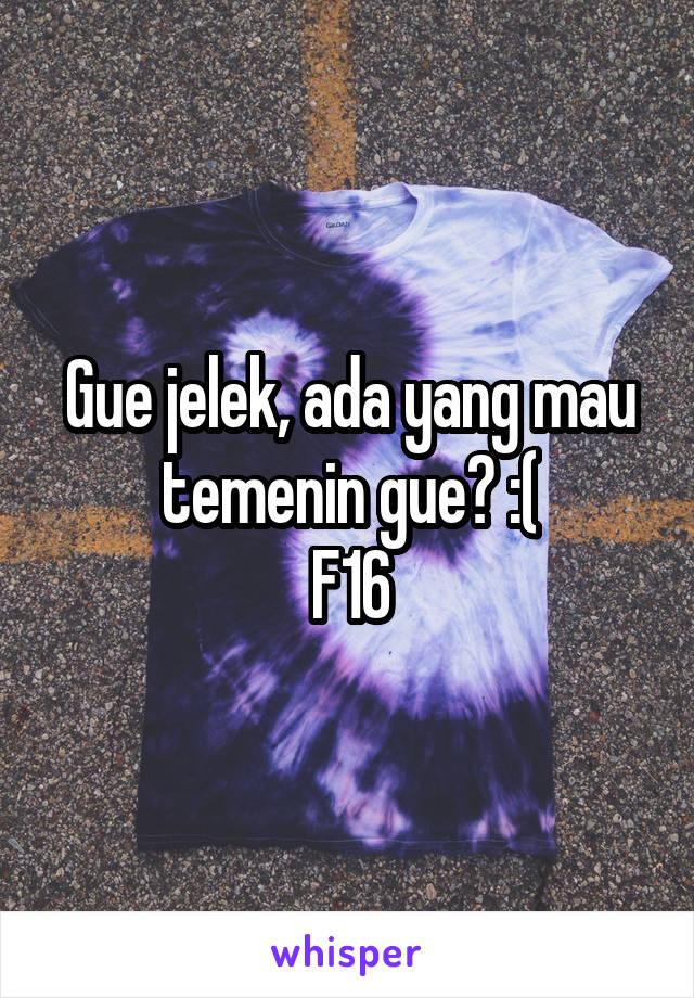 Gue jelek, ada yang mau temenin gue? :( F16