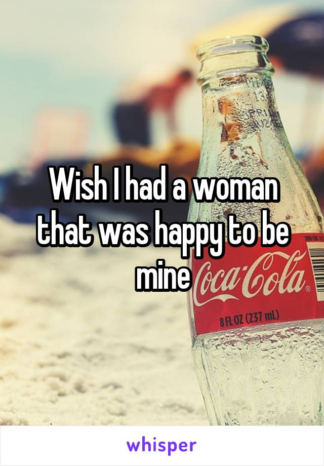 Wish I had a woman that was happy to be mine