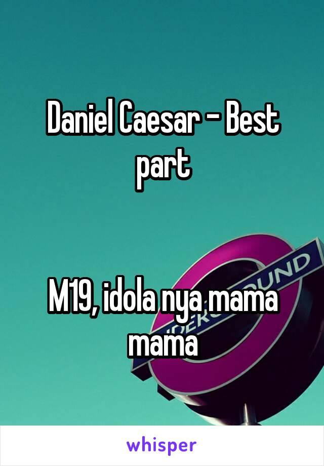 Daniel Caesar - Best part   M19, idola nya mama mama