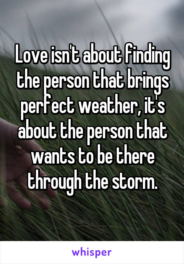 Love isn't about finding the person that brings perfect weather, it's about the person that wants to be there through the storm.