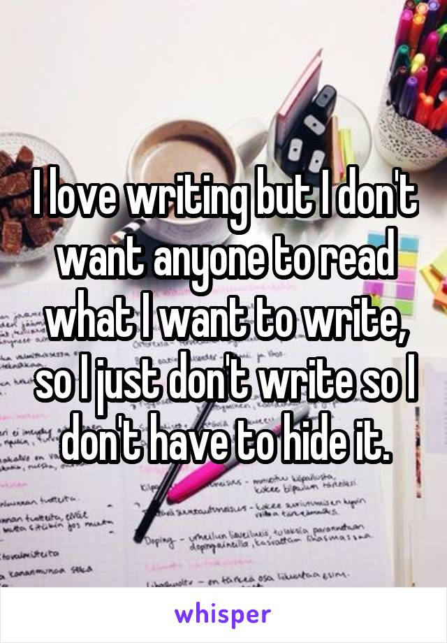 I love writing but I don't want anyone to read what I want to write, so I just don't write so I don't have to hide it.