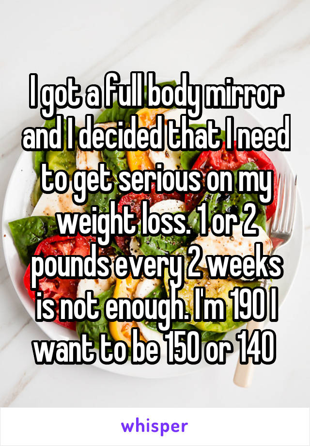 I got a full body mirror and I decided that I need to get serious on my weight loss. 1 or 2 pounds every 2 weeks is not enough. I'm 190 I want to be 150 or 140
