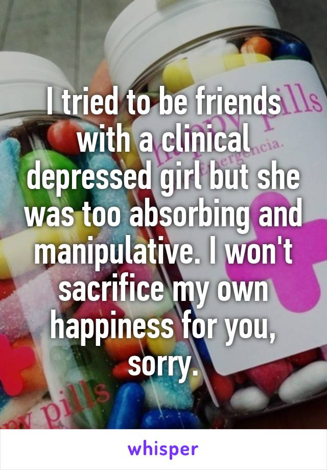 I tried to be friends with a clinical depressed girl but she was too absorbing and manipulative. I won't sacrifice my own happiness for you, sorry.