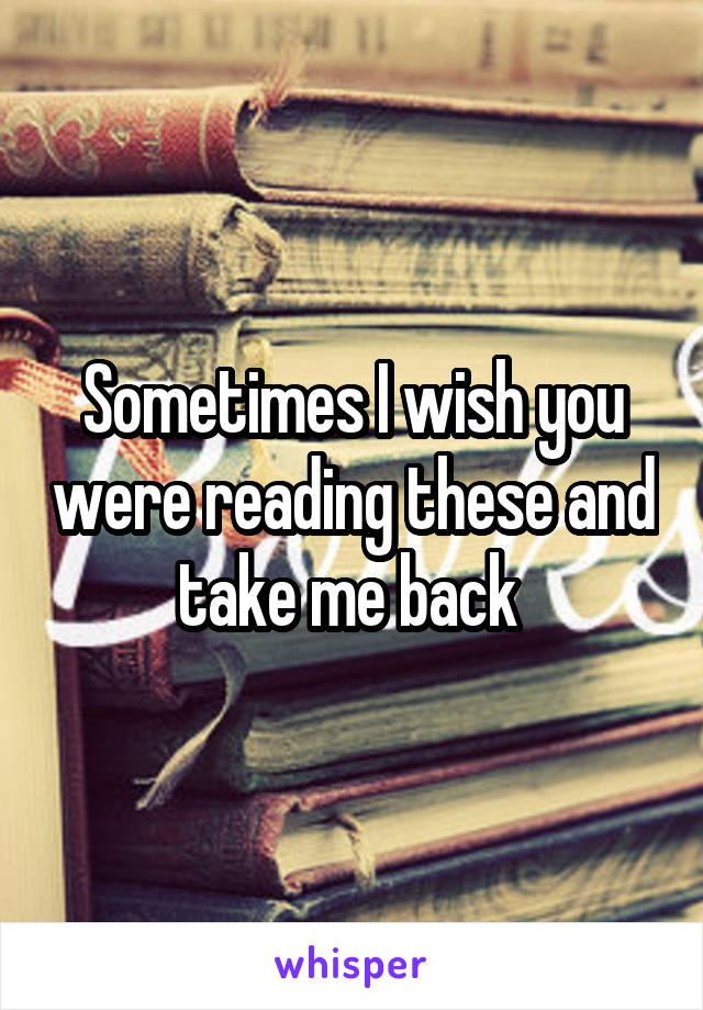 Sometimes I wish you were reading these and take me back