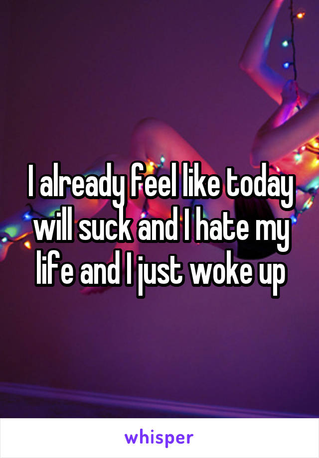 I already feel like today will suck and I hate my life and I just woke up
