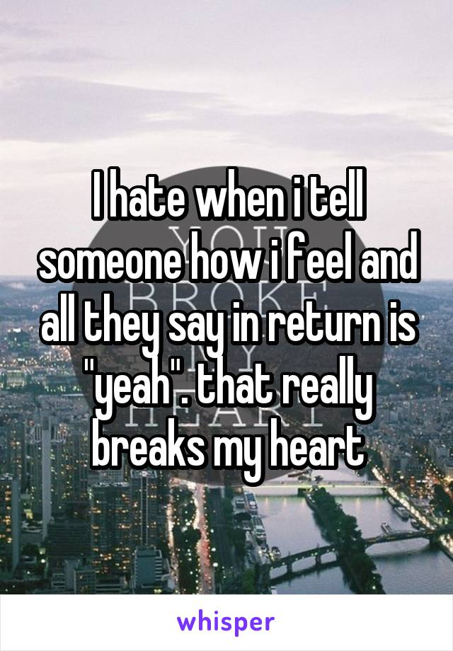 """I hate when i tell someone how i feel and all they say in return is """"yeah"""". that really breaks my heart"""