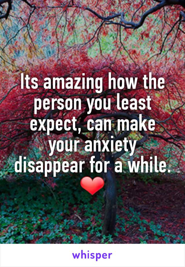 Its amazing how the person you least expect, can make your anxiety disappear for a while. ❤