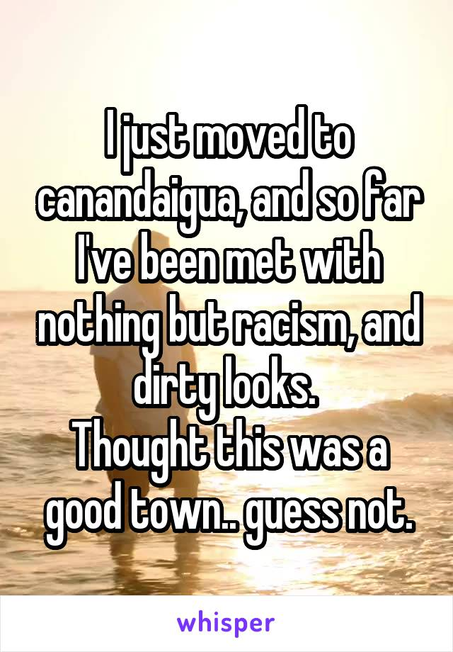 I just moved to canandaigua, and so far I've been met with nothing but racism, and dirty looks.  Thought this was a good town.. guess not.