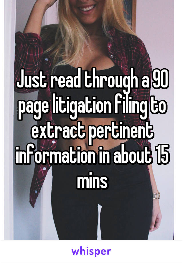 Just read through a 90 page litigation filing to extract pertinent information in about 15 mins