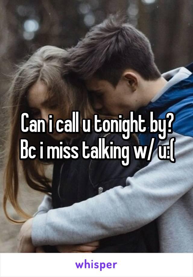 Can i call u tonight by? Bc i miss talking w/ u:(