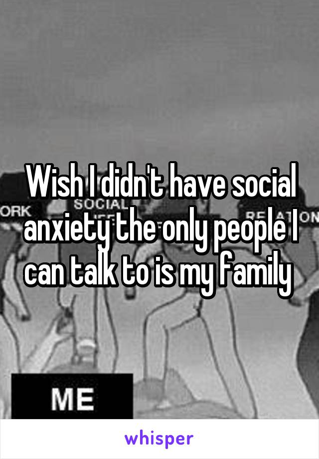 Wish I didn't have social anxiety the only people I can talk to is my family